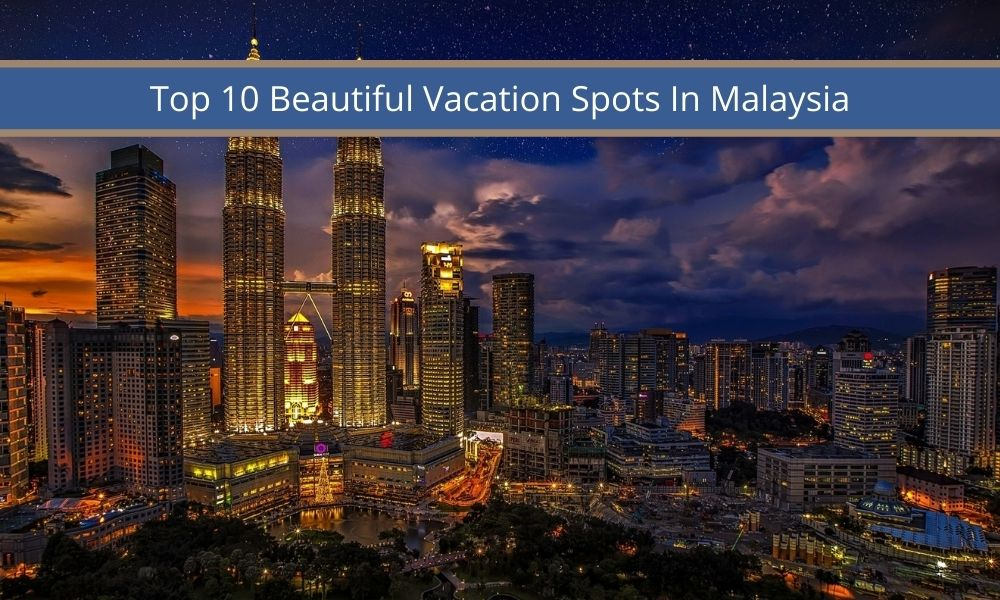 Top 10 Beautiful Vacation Spots In Malaysia